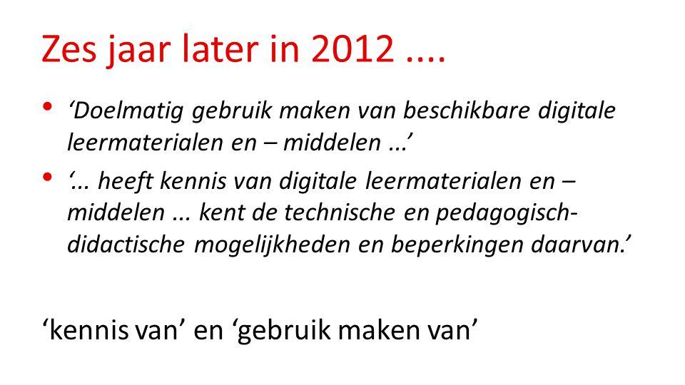 Zes jaar later in 2012.... 'Doelmatig gebruik maken van beschikbare digitale leermaterialen en – middelen...' '... heeft kennis van digitale leermater