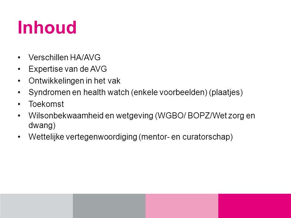 Inhoud Verschillen HA/AVG Expertise van de AVG Ontwikkelingen in het vak Syndromen en health watch (enkele voorbeelden) (plaatjes) Toekomst Wilsonbekwaamheid en wetgeving (WGBO/ BOPZ/Wet zorg en dwang) Wettelijke vertegenwoordiging (mentor- en curatorschap)