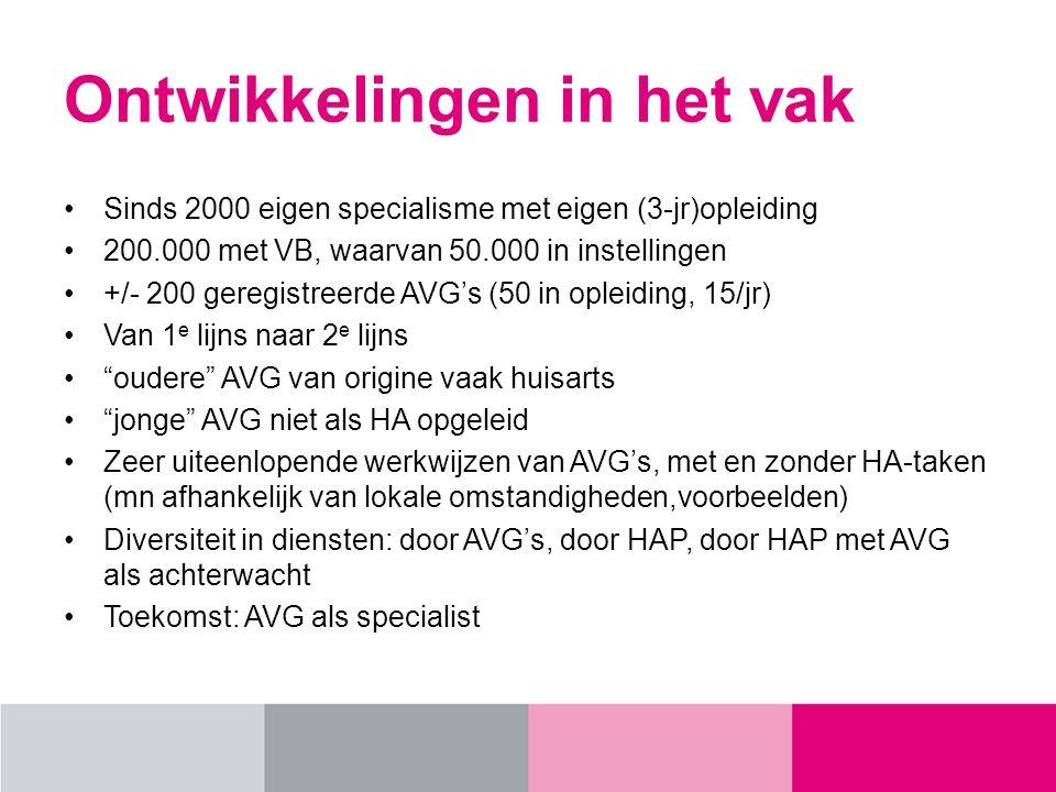 Ontwikkelingen in het vak Sinds 2000 eigen specialisme met eigen (3-jr)opleiding 200.000 met VB, waarvan 50.000 in instellingen +/- 200 geregistreerde AVG's (50 in opleiding, 15/jr) Van 1 e lijns naar 2 e lijns oudere AVG van origine vaak huisarts jonge AVG niet als HA opgeleid Zeer uiteenlopende werkwijzen van AVG's, met en zonder HA-taken (mn afhankelijk van lokale omstandigheden,voorbeelden) Diversiteit in diensten: door AVG's, door HAP, door HAP met AVG als achterwacht Toekomst: AVG als specialist