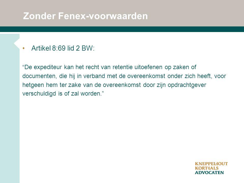 """Zonder Fenex-voorwaarden Artikel 8:69 lid 2 BW: """"De expediteur kan het recht van retentie uitoefenen op zaken of documenten, die hij in verband met de"""