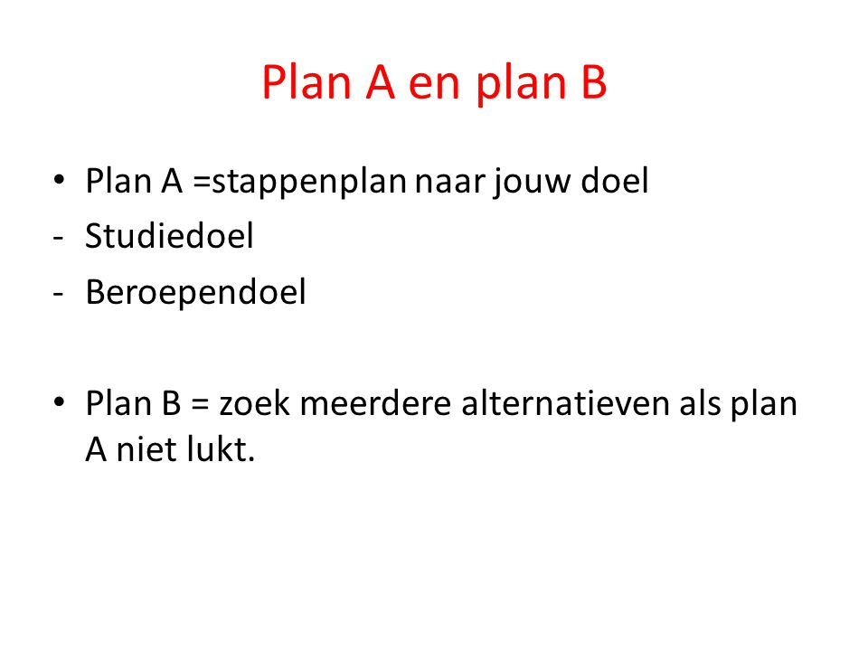 Plan A en plan B Plan A =stappenplan naar jouw doel -Studiedoel -Beroependoel Plan B = zoek meerdere alternatieven als plan A niet lukt.