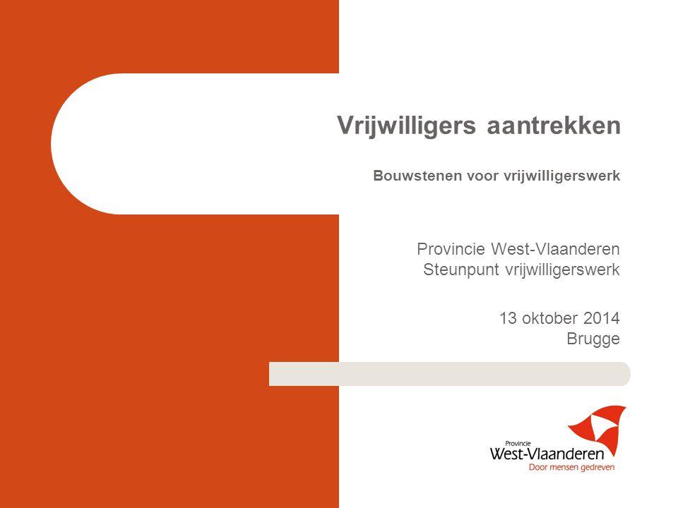 Vrijwilligers aantrekken Bouwstenen voor vrijwilligerswerk Provincie West-Vlaanderen Steunpunt vrijwilligerswerk 13 oktober 2014 Brugge