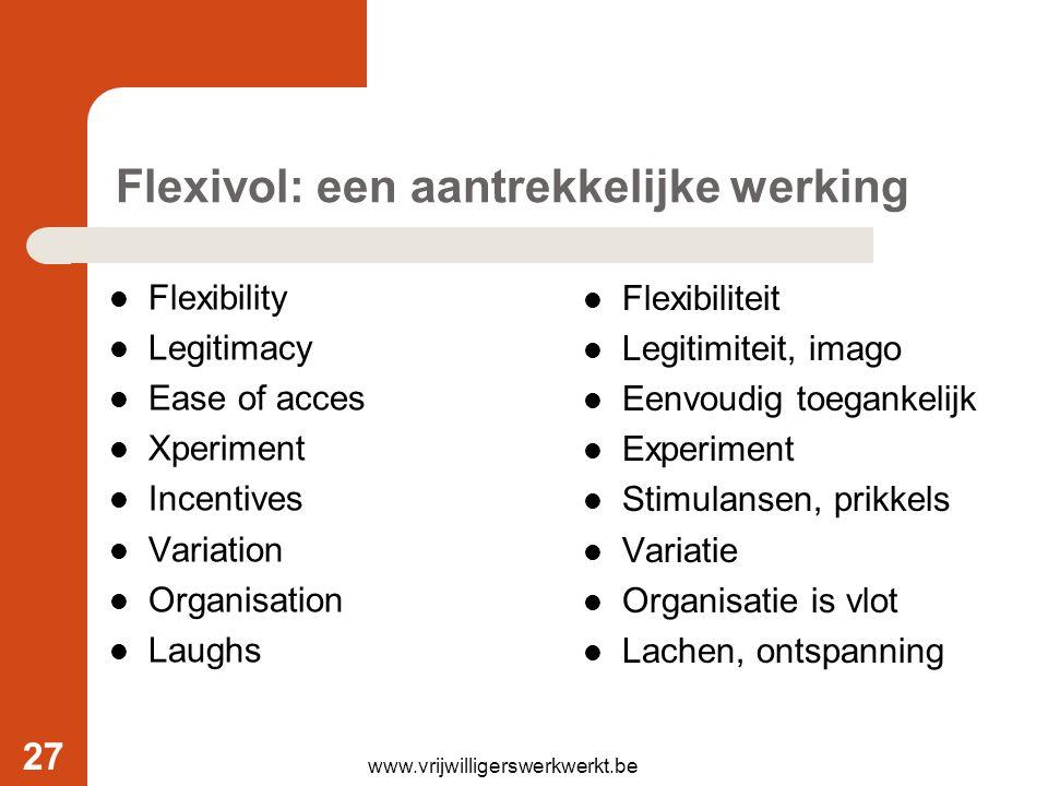 www.vrijwilligerswerkwerkt.be Flexivol: een aantrekkelijke werking Flexibility Legitimacy Ease of acces Xperiment Incentives Variation Organisation La