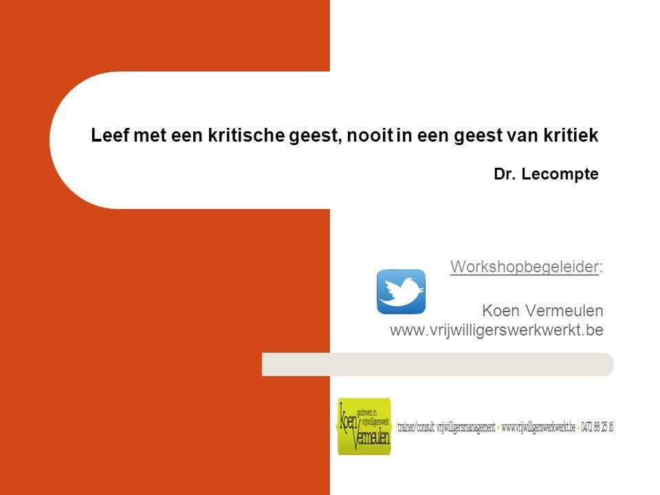 Leef met een kritische geest, nooit in een geest van kritiek Dr. Lecompte Workshopbegeleider: Koen Vermeulen www.vrijwilligerswerkwerkt.be