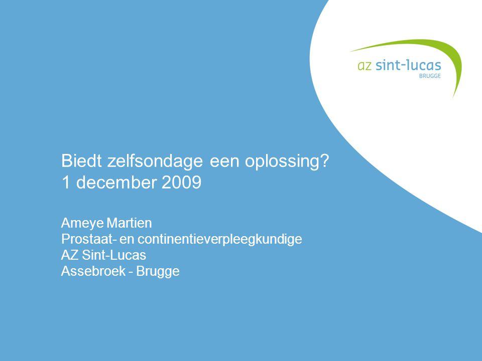 Biedt zelfsondage een oplossing? 1 december 2009 Ameye Martien Prostaat- en continentieverpleegkundige AZ Sint-Lucas Assebroek - Brugge