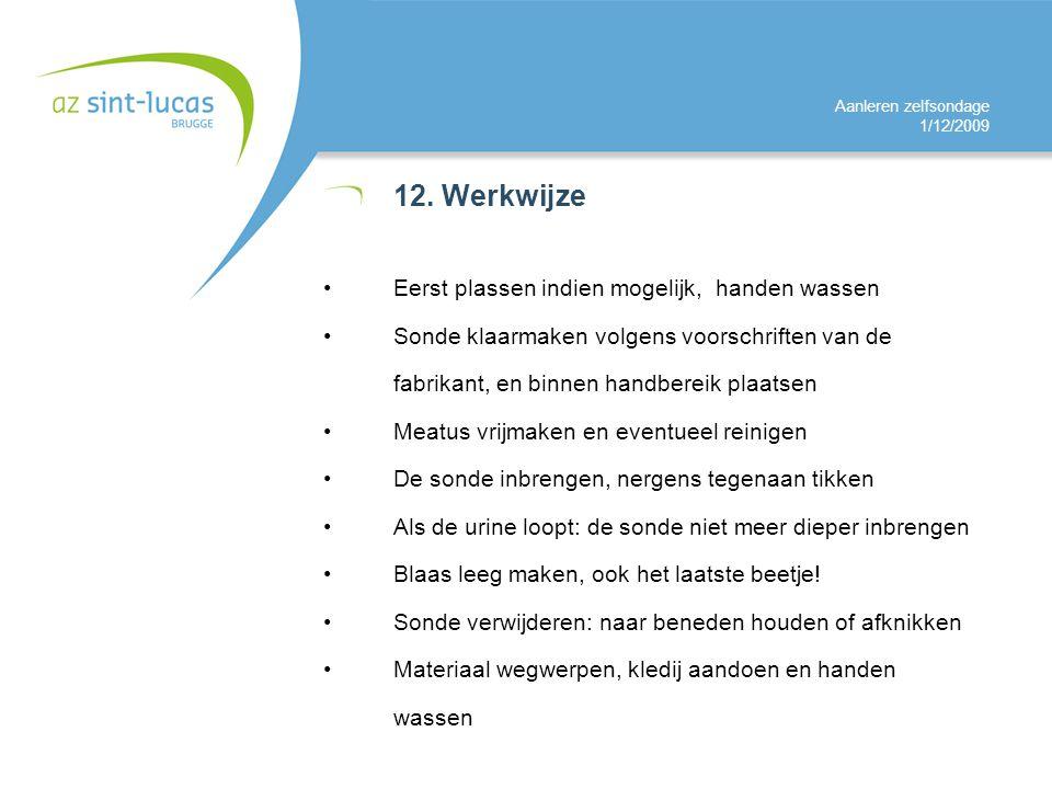 Aanleren zelfsondage 1/12/2009 12. Werkwijze Eerst plassen indien mogelijk, handen wassen Sonde klaarmaken volgens voorschriften van de fabrikant, en