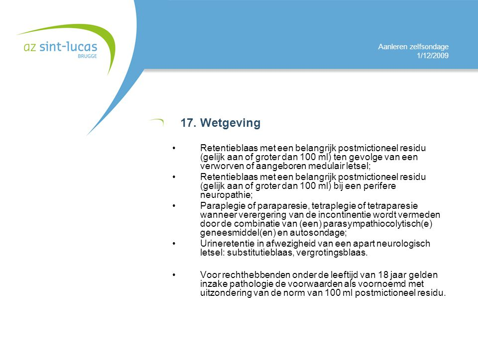 Aanleren zelfsondage 1/12/2009 17. Wetgeving Retentieblaas met een belangrijk postmictioneel residu (gelijk aan of groter dan 100 ml) ten gevolge van