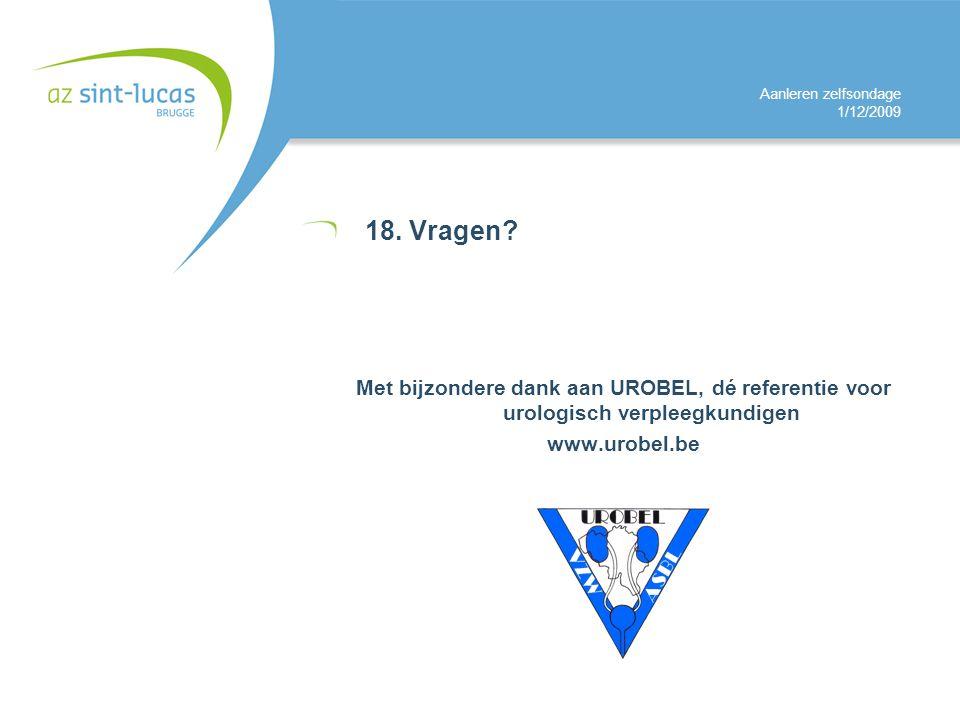 Aanleren zelfsondage 1/12/2009 18. Vragen? Met bijzondere dank aan UROBEL, dé referentie voor urologisch verpleegkundigen www.urobel.be
