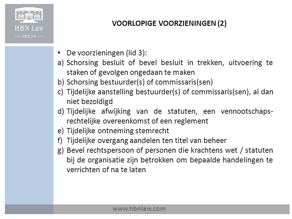 VOORLOPIGE VOORZIENINGEN (2) www.hbnlaw.com De voorzieningen (lid 3): a)Schorsing besluit of bevel besluit in trekken, uitvoering te staken of gevolgen ongedaan te maken b)Schorsing bestuurder(s) of commissaris(sen) c)Tijdelijke aanstelling bestuurder(s) of commissaris(sen), al dan niet bezoldigd d)Tijdelijke afwijking van de statuten, een vennootschaps- rechtelijke overeenkomst of een reglement e)Tijdelijke ontneming stemrecht f)Tijdelijke overgang aandelen ten titel van beheer g)Bevel rechtspersoon of personen die krachtens wet / statuten bij de organisatie zijn betrokken om bepaalde handelingen te verrichten of na te laten