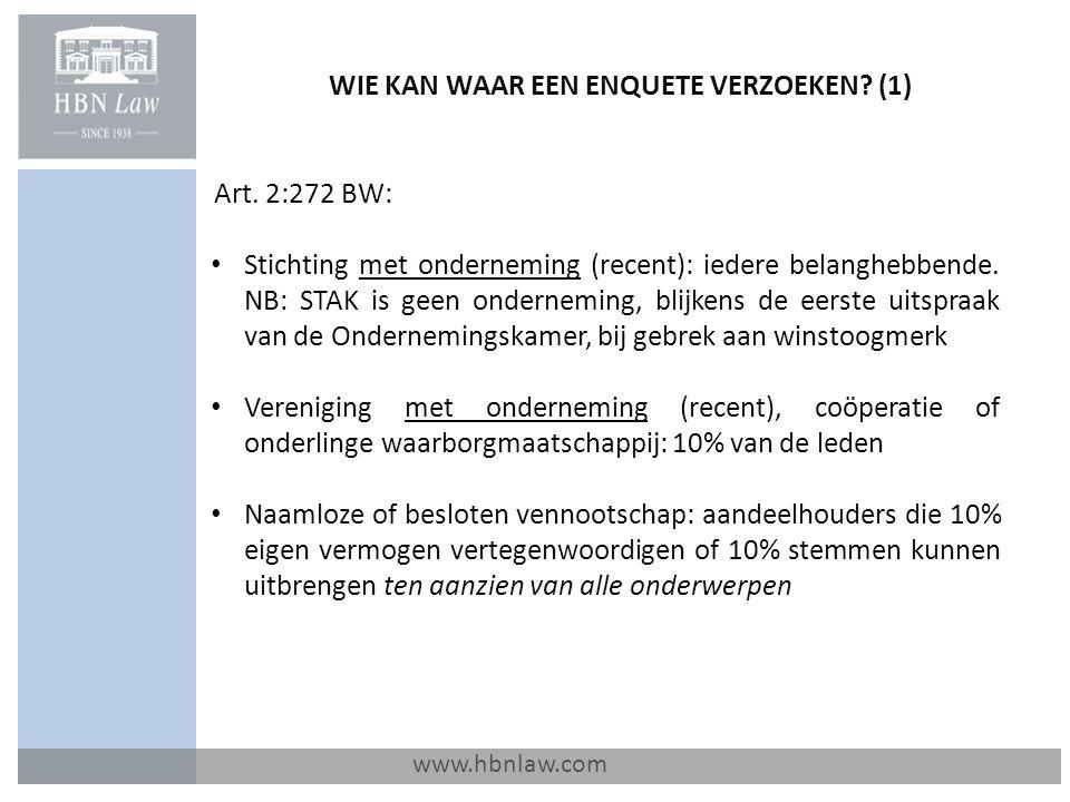 WIE KAN WAAR EEN ENQUETE VERZOEKEN? (1) www.hbnlaw.com Art. 2:272 BW: Stichting met onderneming (recent): iedere belanghebbende. NB: STAK is geen onde