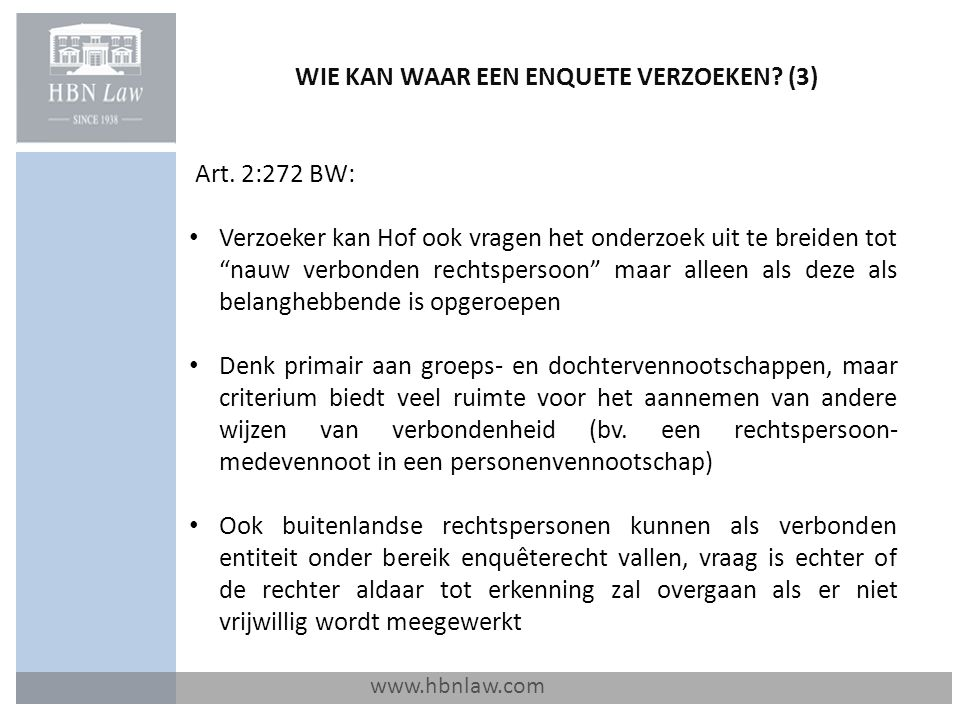 """WIE KAN WAAR EEN ENQUETE VERZOEKEN? (3) www.hbnlaw.com Art. 2:272 BW: Verzoeker kan Hof ook vragen het onderzoek uit te breiden tot """"nauw verbonden re"""