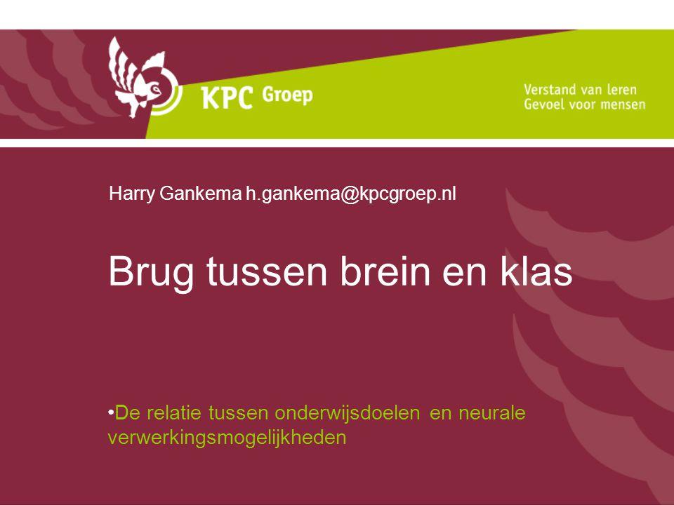 Brug tussen brein en klas De relatie tussen onderwijsdoelen en neurale verwerkingsmogelijkheden Harry Gankema h.gankema@kpcgroep.nl