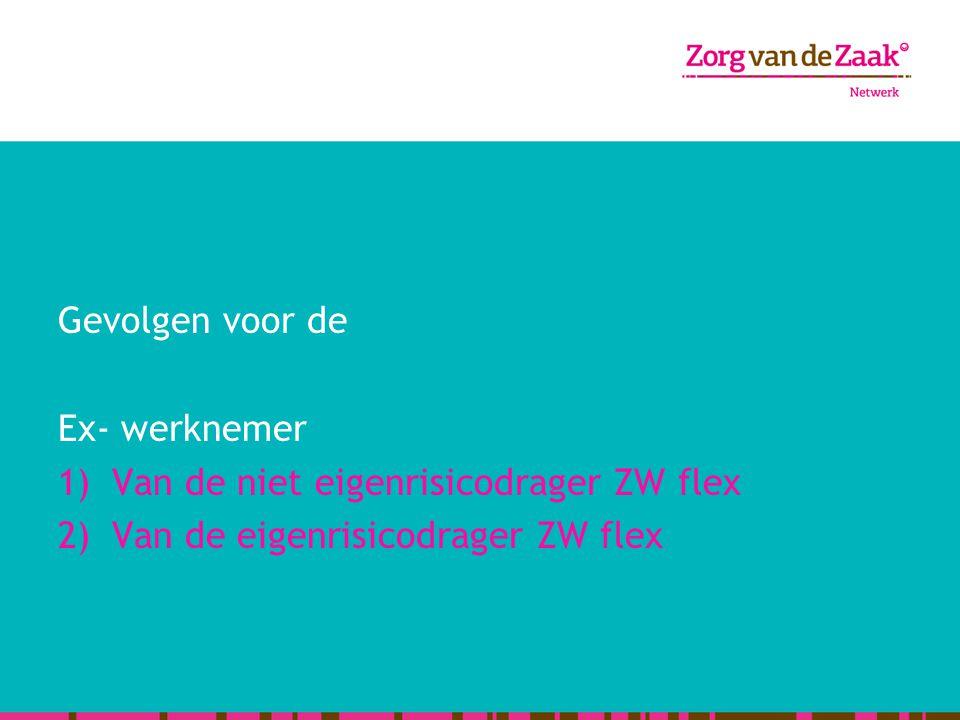 Gevolgen voor de Ex- werknemer 1)Van de niet eigenrisicodrager ZW flex 2)Van de eigenrisicodrager ZW flex