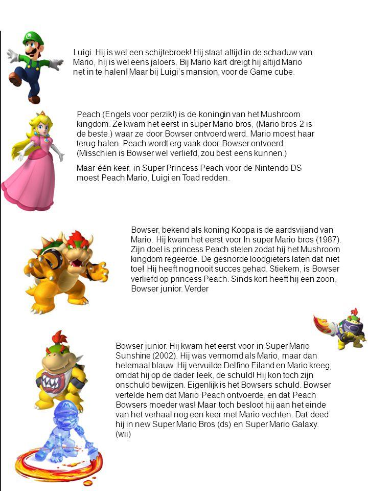 Luigi. Hij is wel een schijtebroek! Hij staat altijd in de schaduw van Mario, hij is wel eens jaloers. Bij Mario kart dreigt hij altijd Mario net in t