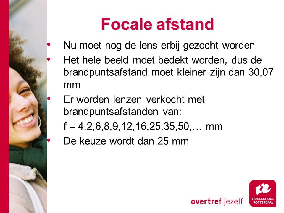 # Focale afstand Nu moet nog de lens erbij gezocht worden Het hele beeld moet bedekt worden, dus de brandpuntsafstand moet kleiner zijn dan 30,07 mm Er worden lenzen verkocht met brandpuntsafstanden van: f = 4.2,6,8,9,12,16,25,35,50,… mm De keuze wordt dan 25 mm