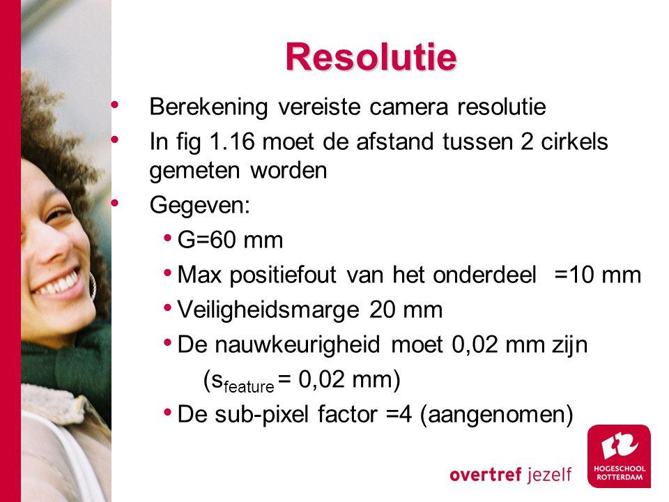 # Resolutie Berekening vereiste camera resolutie In fig 1.16 moet de afstand tussen 2 cirkels gemeten worden Gegeven: G=60 mm Max positiefout van het onderdeel =10 mm Veiligheidsmarge 20 mm De nauwkeurigheid moet 0,02 mm zijn (s feature = 0,02 mm) De sub-pixel factor =4 (aangenomen)