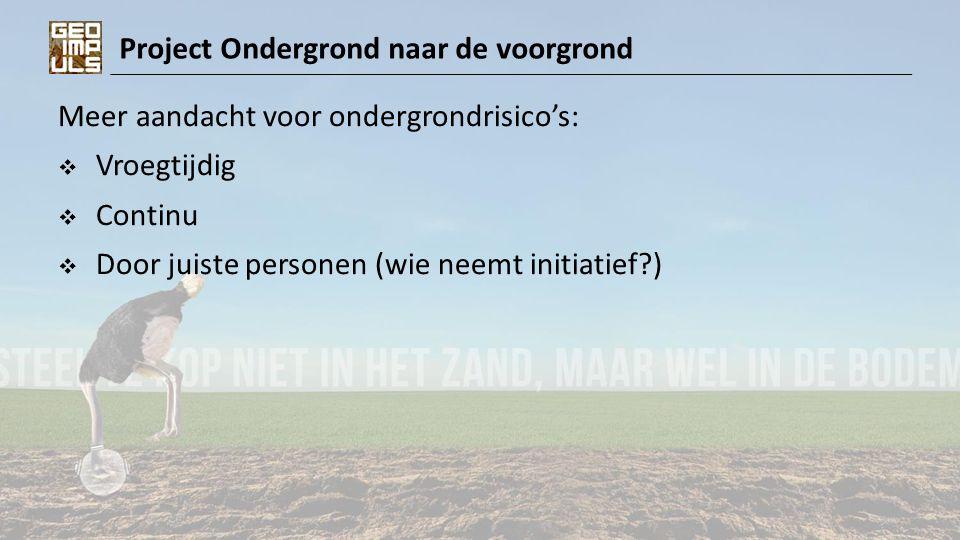 Project Ondergrond naar de voorgrond Meer aandacht voor ondergrondrisico's:  Vroegtijdig  Continu  Door juiste personen (wie neemt initiatief?)