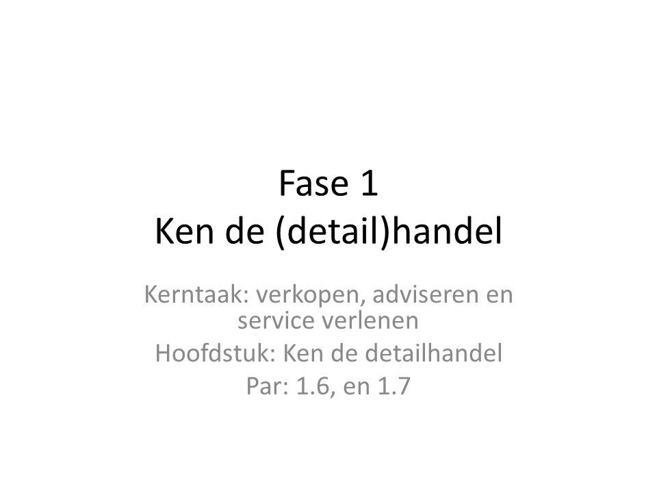 Fase 1 Ken de (detail)handel Kerntaak: verkopen, adviseren en service verlenen Hoofdstuk: Ken de detailhandel Par: 1.6, en 1.7