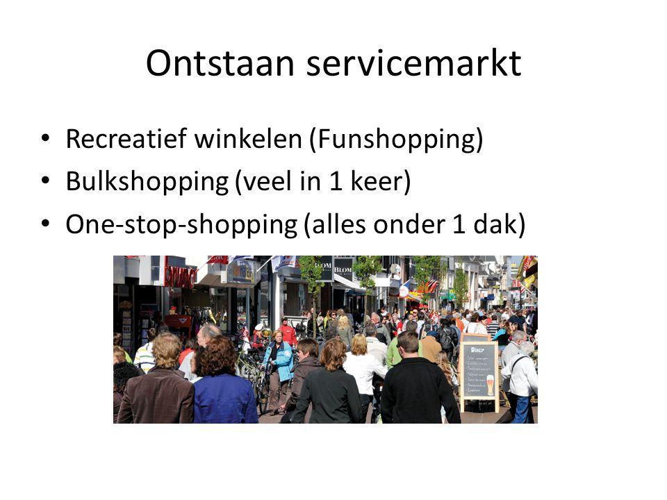 Ontstaan servicemarkt Recreatief winkelen (Funshopping) Bulkshopping (veel in 1 keer) One-stop-shopping (alles onder 1 dak)