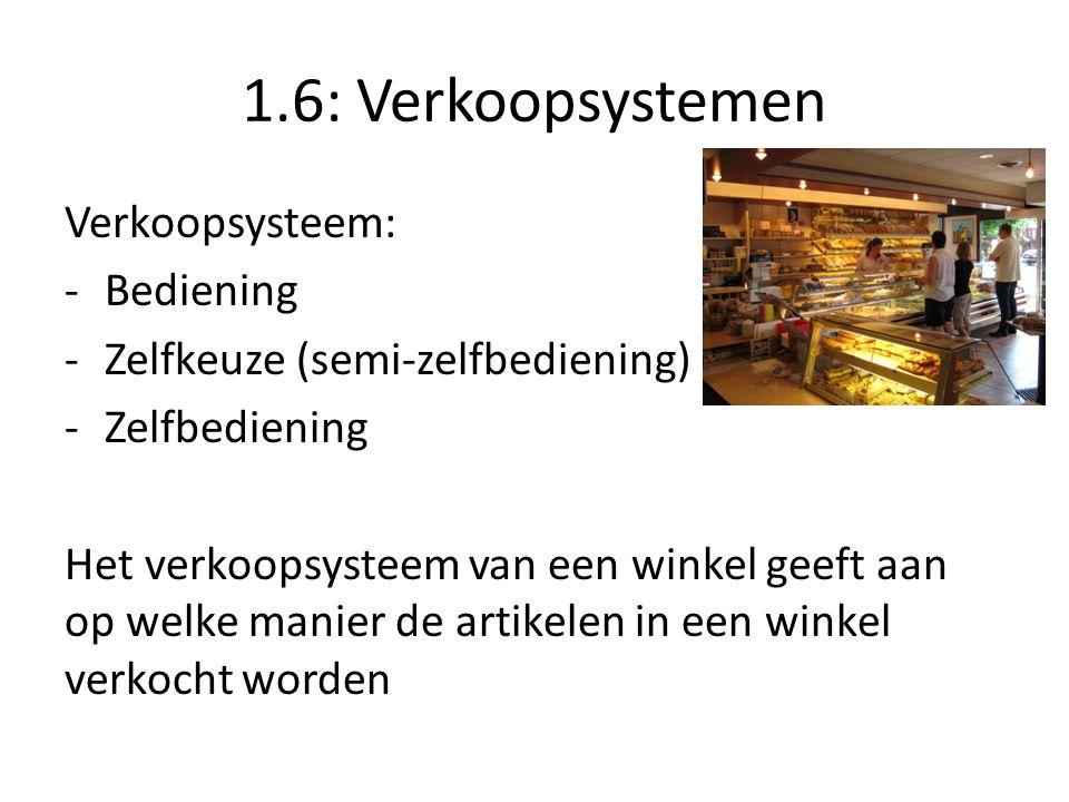1.6: Verkoopsystemen Verkoopsysteem: -Bediening -Zelfkeuze (semi-zelfbediening) -Zelfbediening Het verkoopsysteem van een winkel geeft aan op welke ma