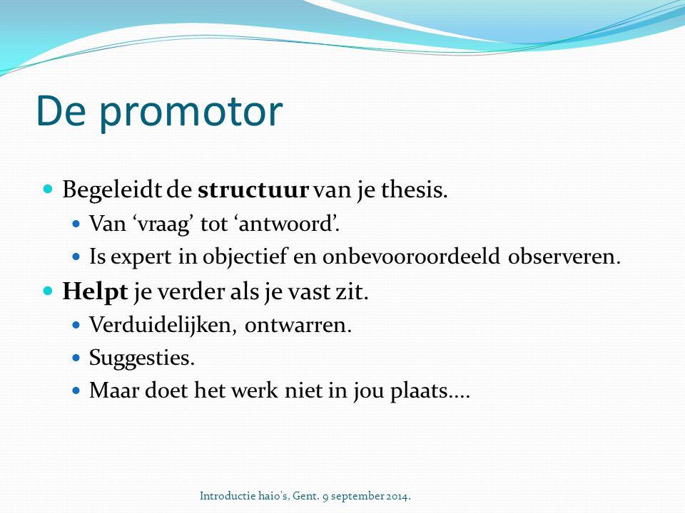 De promotor Begeleidt de structuur van je thesis. Van 'vraag' tot 'antwoord'. Is expert in objectief en onbevooroordeeld observeren. Helpt je verder a