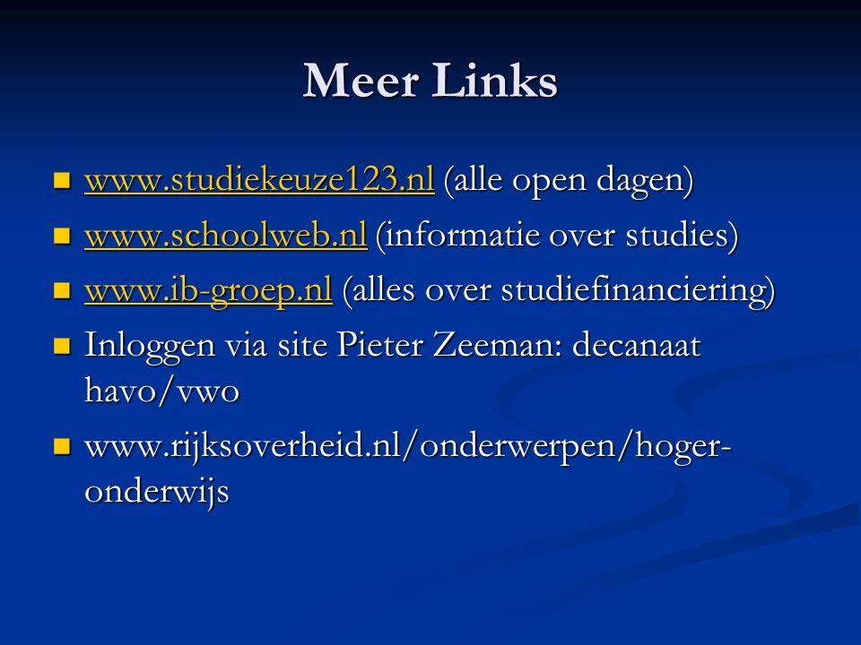 Meer Links www.studiekeuze123.nl (alle open dagen) www.studiekeuze123.nl (alle open dagen) www.studiekeuze123.nl www.schoolweb.nl (informatie over studies) www.schoolweb.nl (informatie over studies) www.schoolweb.nl www.ib-groep.nl (alles over studiefinanciering) www.ib-groep.nl (alles over studiefinanciering) www.ib-groep.nl Inloggen via site Pieter Zeeman: decanaat havo/vwo Inloggen via site Pieter Zeeman: decanaat havo/vwo www.rijksoverheid.nl/onderwerpen/hoger- onderwijs www.rijksoverheid.nl/onderwerpen/hoger- onderwijs