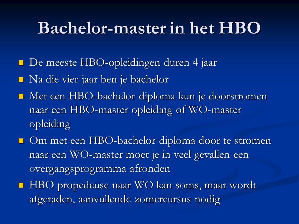 Bachelor-master in het HBO De meeste HBO-opleidingen duren 4 jaar De meeste HBO-opleidingen duren 4 jaar Na die vier jaar ben je bachelor Na die vier jaar ben je bachelor Met een HBO-bachelor diploma kun je doorstromen naar een HBO-master opleiding of WO-master opleiding Met een HBO-bachelor diploma kun je doorstromen naar een HBO-master opleiding of WO-master opleiding Om met een HBO-bachelor diploma door te stromen naar een WO-master moet je in veel gevallen een overgangsprogramma afronden Om met een HBO-bachelor diploma door te stromen naar een WO-master moet je in veel gevallen een overgangsprogramma afronden HBO propedeuse naar WO kan soms, maar wordt afgeraden, aanvullende zomercursus nodig HBO propedeuse naar WO kan soms, maar wordt afgeraden, aanvullende zomercursus nodig