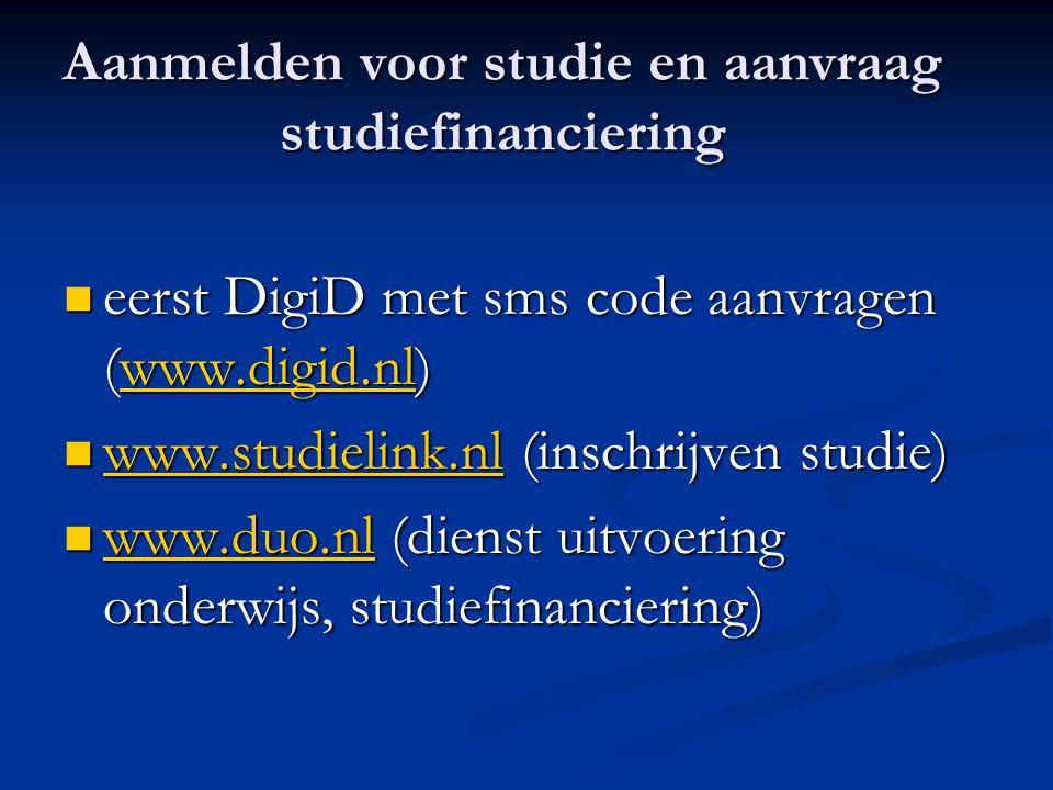 Aanmelden voor studie en aanvraag studiefinanciering eerst DigiD met sms code aanvragen (www.digid.nl) eerst DigiD met sms code aanvragen (www.digid.nl)www.digid.nl www.studielink.nl (inschrijven studie) www.studielink.nl (inschrijven studie) www.studielink.nl www.duo.nl (dienst uitvoering onderwijs, studiefinanciering) www.duo.nl (dienst uitvoering onderwijs, studiefinanciering) www.duo.nl