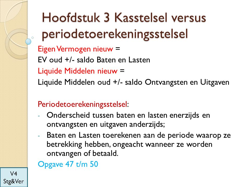 Hoofdstuk 3 Kasstelsel versus periodetoerekeningsstelsel Eigen Vermogen nieuw = EV oud +/- saldo Baten en Lasten Liquide Middelen nieuw = Liquide Midd