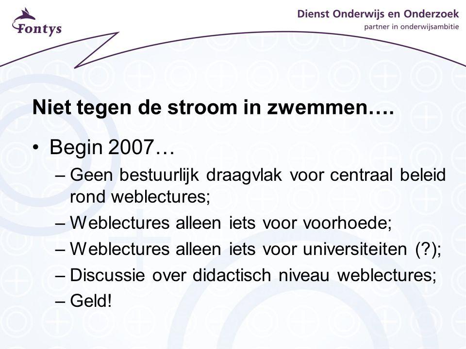 Niet tegen de stroom in zwemmen…. Begin 2007… –Geen bestuurlijk draagvlak voor centraal beleid rond weblectures; –Weblectures alleen iets voor voorhoe