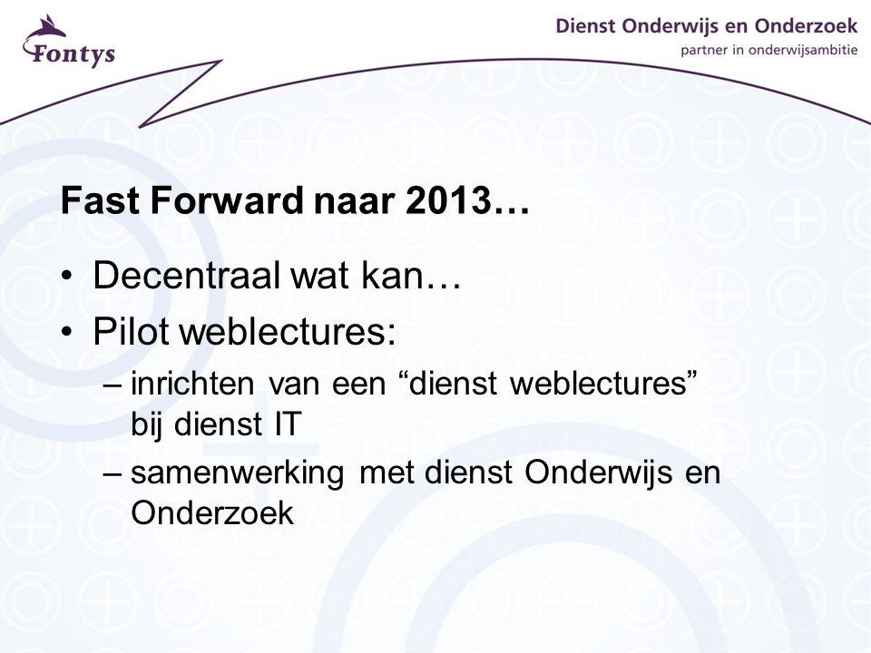 Fast Forward naar 2013… Decentraal wat kan… Pilot weblectures: –inrichten van een dienst weblectures bij dienst IT –samenwerking met dienst Onderwijs en Onderzoek