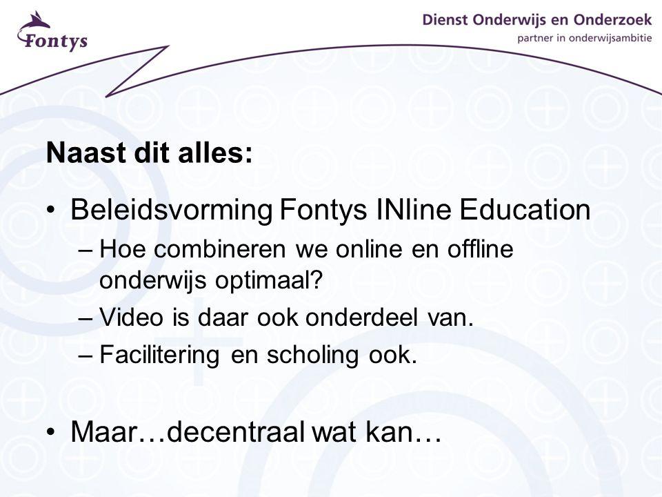 Naast dit alles: Beleidsvorming Fontys INline Education –Hoe combineren we online en offline onderwijs optimaal? –Video is daar ook onderdeel van. –Fa