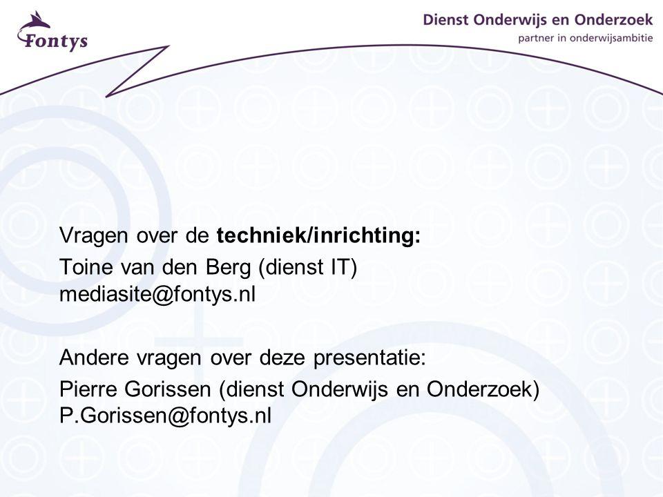 Vragen over de techniek/inrichting: Toine van den Berg (dienst IT) mediasite@fontys.nl Andere vragen over deze presentatie: Pierre Gorissen (dienst Onderwijs en Onderzoek) P.Gorissen@fontys.nl