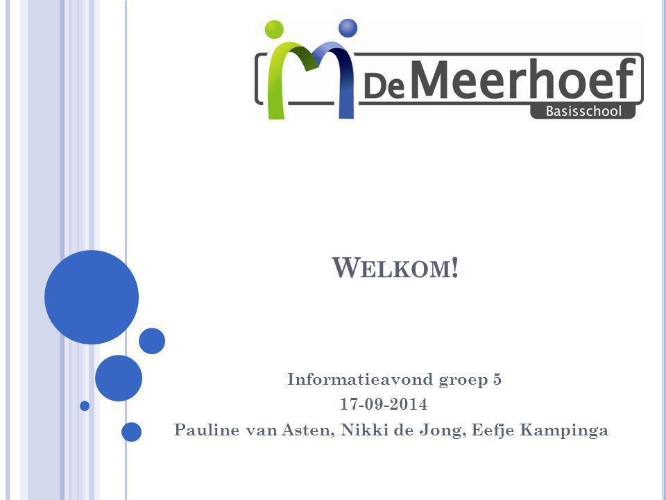 W ELKOM ! Informatieavond groep 5 17-09-2014 Pauline van Asten, Nikki de Jong, Eefje Kampinga