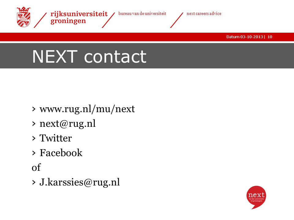|Datum 03-10-2013 bureau van de universiteit next careers advice NEXT contact › www.rug.nl/mu/next › next@rug.nl › Twitter › Facebook of › J.karssies@rug.nl 10