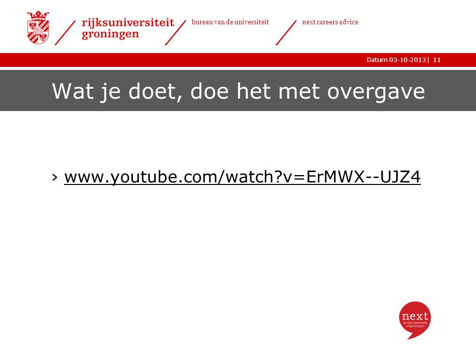 |Datum 03-10-2013 bureau van de universiteit next careers advice Wat je doet, doe het met overgave ›www.youtube.com/watch v=ErMWX--UJZ4www.youtube.com/watch v=ErMWX--UJZ4 11