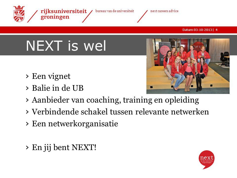 |Datum 03-10-2013 bureau van de universiteit next careers advice NEXT is wel › Een vignet › Balie in de UB › Aanbieder van coaching, training en opleiding › Verbindende schakel tussen relevante netwerken › Een netwerkorganisatie › En jij bent NEXT.