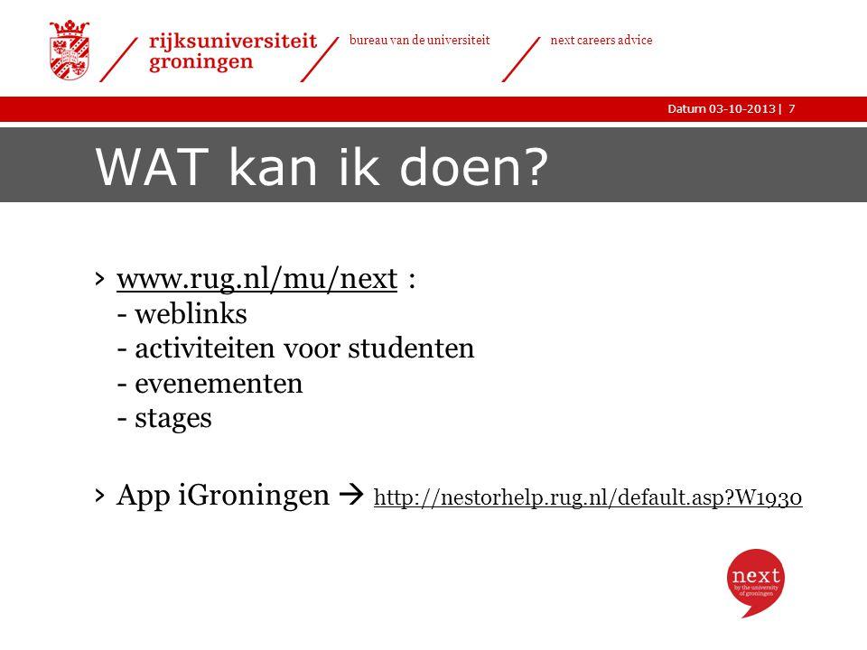 |Datum 03-10-2013 bureau van de universiteit next careers advice WAT kan ik doen? › www.rug.nl/mu/next : - weblinks - activiteiten voor studenten - ev