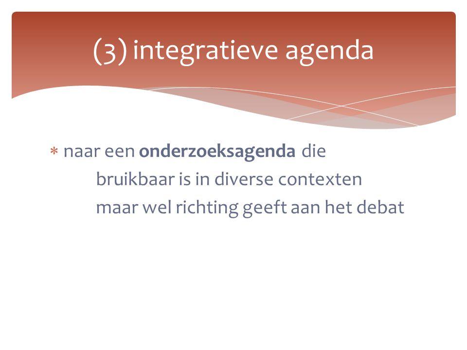  naar een onderzoeksagenda die bruikbaar is in diverse contexten maar wel richting geeft aan het debat (3) integratieve agenda