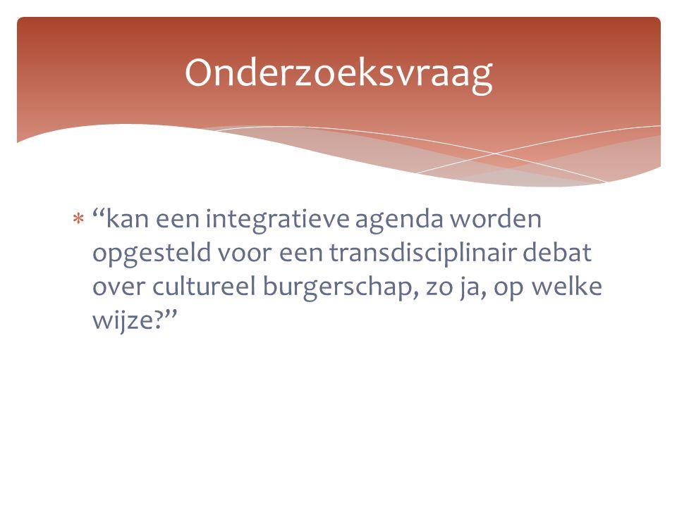 """Onderzoeksvraag  """"kan een integratieve agenda worden opgesteld voor een transdisciplinair debat over cultureel burgerschap, zo ja, op welke wijze?"""""""