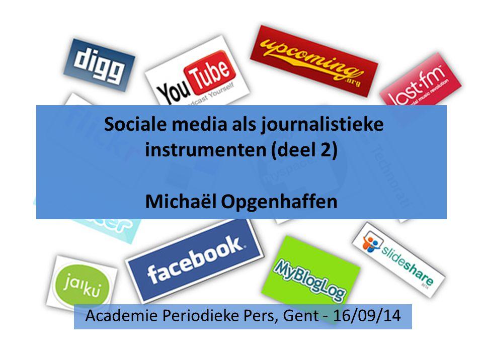 Sociale media als journalistieke instrumenten (deel 2) Michaël Opgenhaffen Academie Periodieke Pers, Gent - 16/09/14