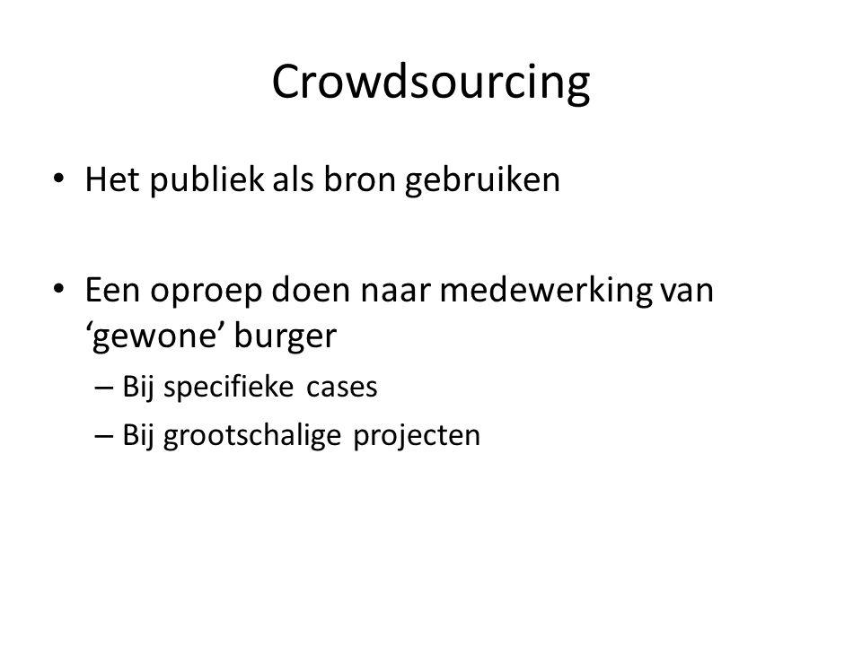 Crowdsourcing Het publiek als bron gebruiken Een oproep doen naar medewerking van 'gewone' burger – Bij specifieke cases – Bij grootschalige projecten
