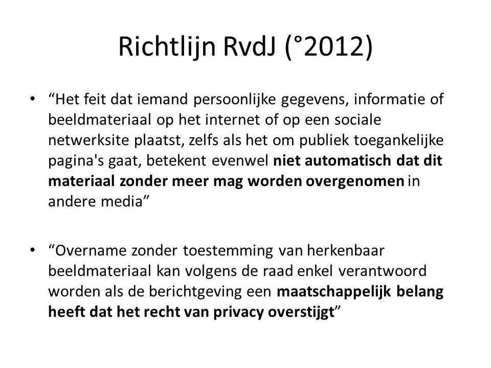Richtlijn RvdJ (°2012) Het feit dat iemand persoonlijke gegevens, informatie of beeldmateriaal op het internet of op een sociale netwerksite plaatst, zelfs als het om publiek toegankelijke pagina s gaat, betekent evenwel niet automatisch dat dit materiaal zonder meer mag worden overgenomen in andere media Overname zonder toestemming van herkenbaar beeldmateriaal kan volgens de raad enkel verantwoord worden als de berichtgeving een maatschappelijk belang heeft dat het recht van privacy overstijgt