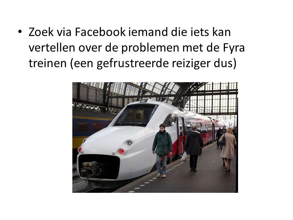 Zoek via Facebook iemand die iets kan vertellen over de problemen met de Fyra treinen (een gefrustreerde reiziger dus)
