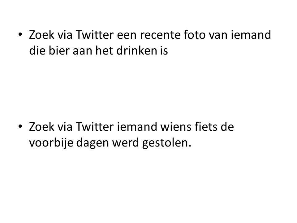 Zoek via Twitter een recente foto van iemand die bier aan het drinken is Zoek via Twitter iemand wiens fiets de voorbije dagen werd gestolen.