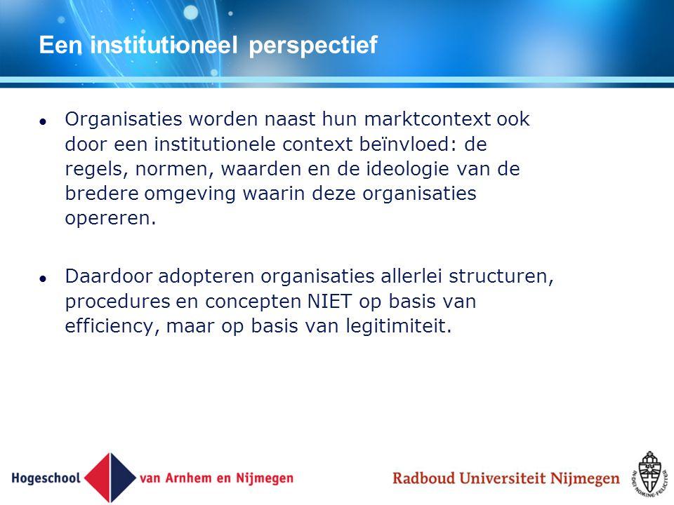Een institutioneel perspectief Organisaties worden naast hun marktcontext ook door een institutionele context beïnvloed: de regels, normen, waarden en
