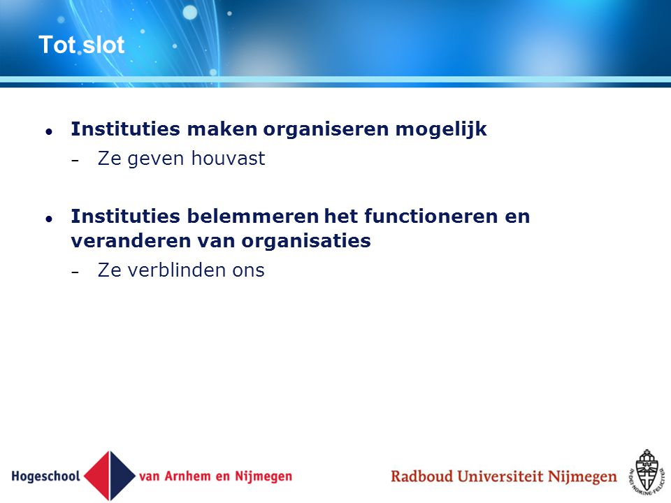 Tot slot Instituties maken organiseren mogelijk – Ze geven houvast Instituties belemmeren het functioneren en veranderen van organisaties – Ze verblin