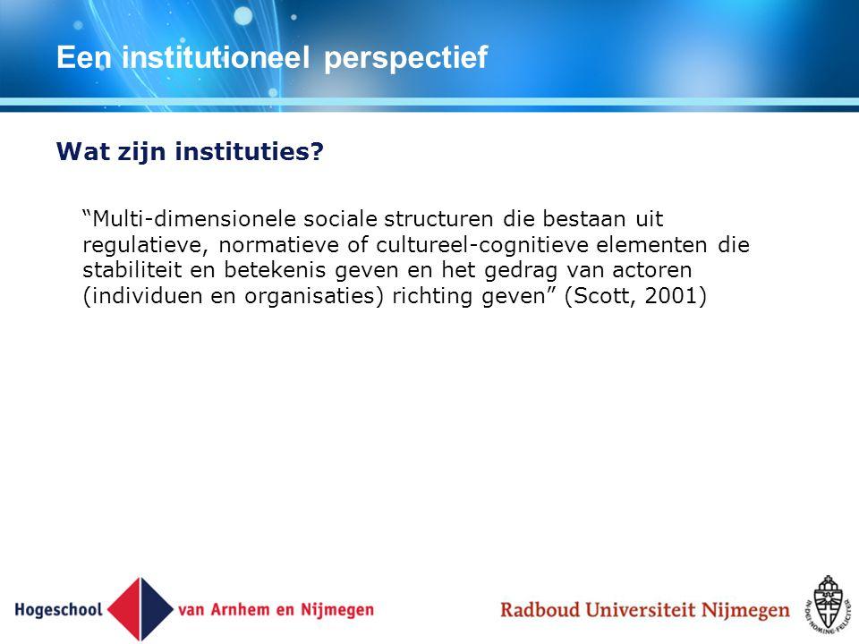 """Een institutioneel perspectief Wat zijn instituties? """"Multi-dimensionele sociale structuren die bestaan uit regulatieve, normatieve of cultureel-cogni"""