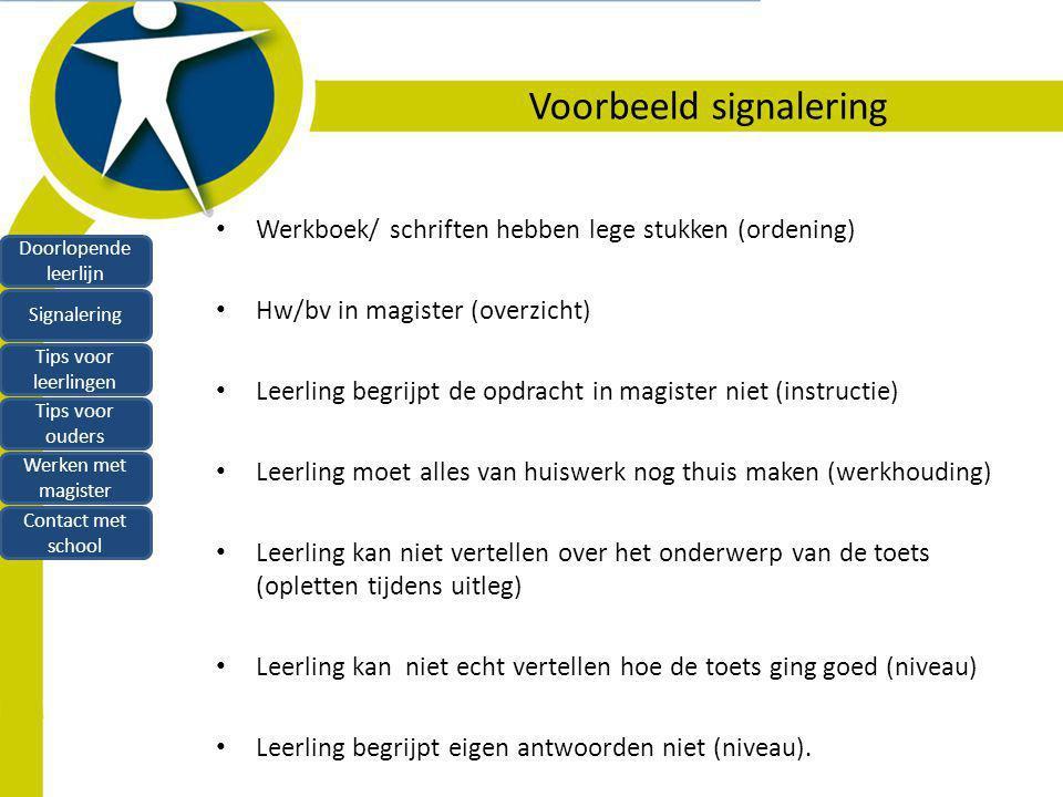 Voorbeeld signalering Werkboek/ schriften hebben lege stukken (ordening) Hw/bv in magister (overzicht) Leerling begrijpt de opdracht in magister niet (instructie) Leerling moet alles van huiswerk nog thuis maken (werkhouding) Leerling kan niet vertellen over het onderwerp van de toets (opletten tijdens uitleg) Leerling kan niet echt vertellen hoe de toets ging goed (niveau) Leerling begrijpt eigen antwoorden niet (niveau).