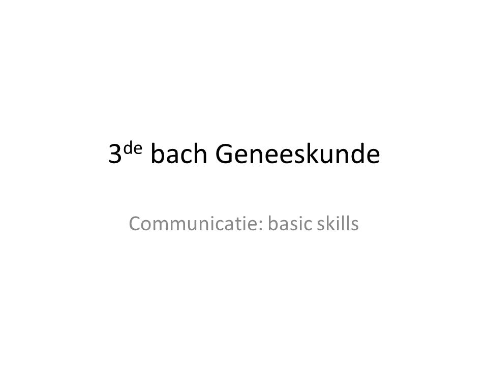 3 de bach Geneeskunde Communicatie: basic skills